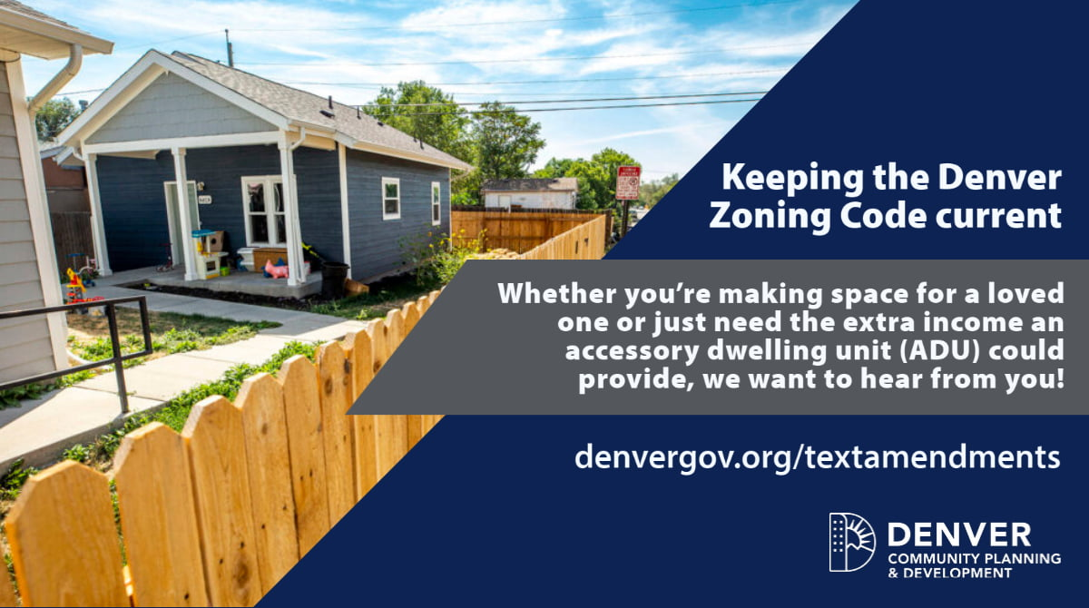 Keeping the Denver Zoning Code current. Whether you're making space for a loved one or just need the extra income an acessory dwelling unit (ADU) could provide, we want to hear from you! denvergov.org/textamendments Denver Community Planning & Development